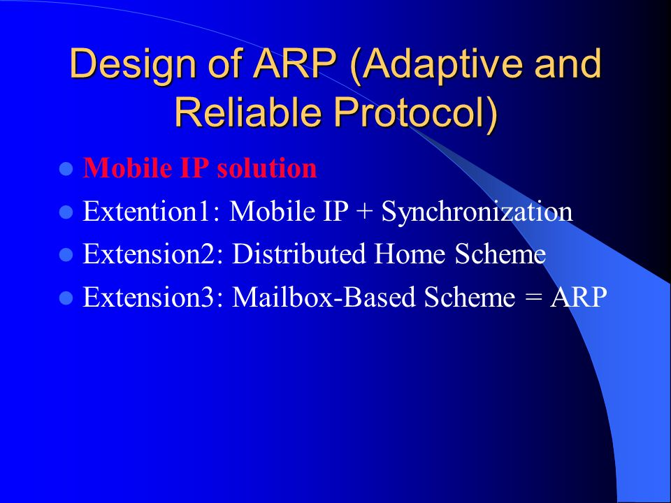 Design of ARP (Adaptive and Reliable Protocol) Mobile IP solution Extention1: Mobile IP + Synchronization Extension2: Distributed Home Scheme Extension3: Mailbox-Based Scheme = ARP