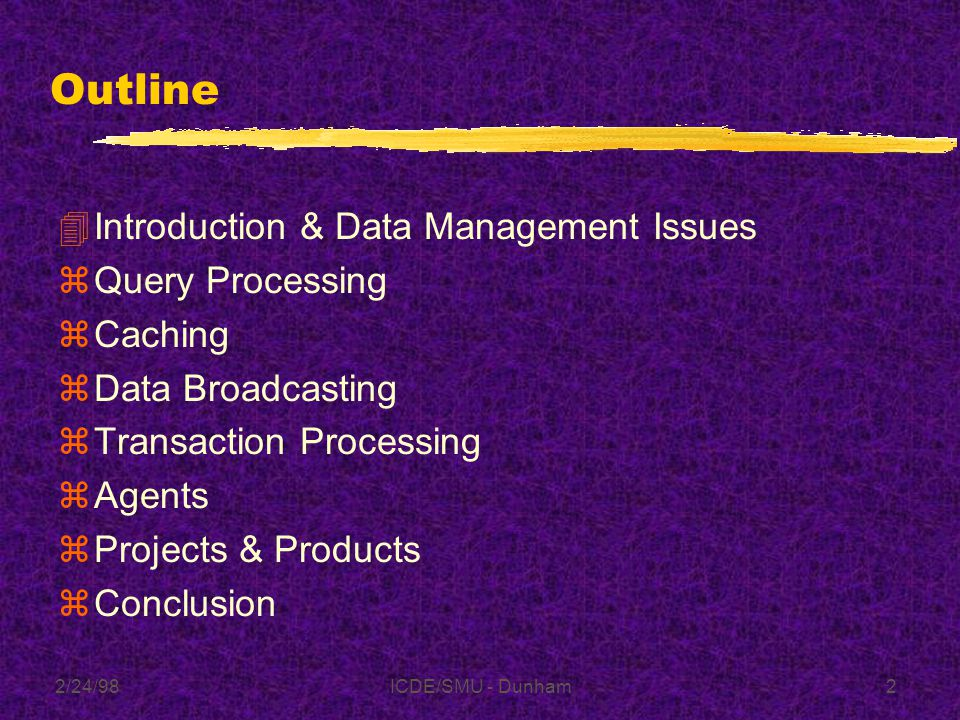 2/24/98ICDE/SMU - Dunham92 Outline zIntroduction & Data Management Issues zQuery Processing zCaching zData Broadcasting zTransaction Processing zAgents zProducts 4Conclusion