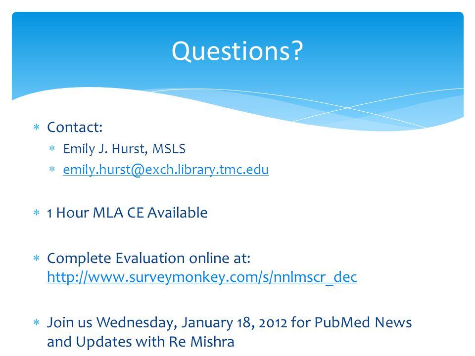 Questions? Contact: Emily J. Hurst, MSLS emily.hurst@exch.library.tmc.edu 1 Hour MLA CE Available Complete Evaluation online at: http://www.surveymonk