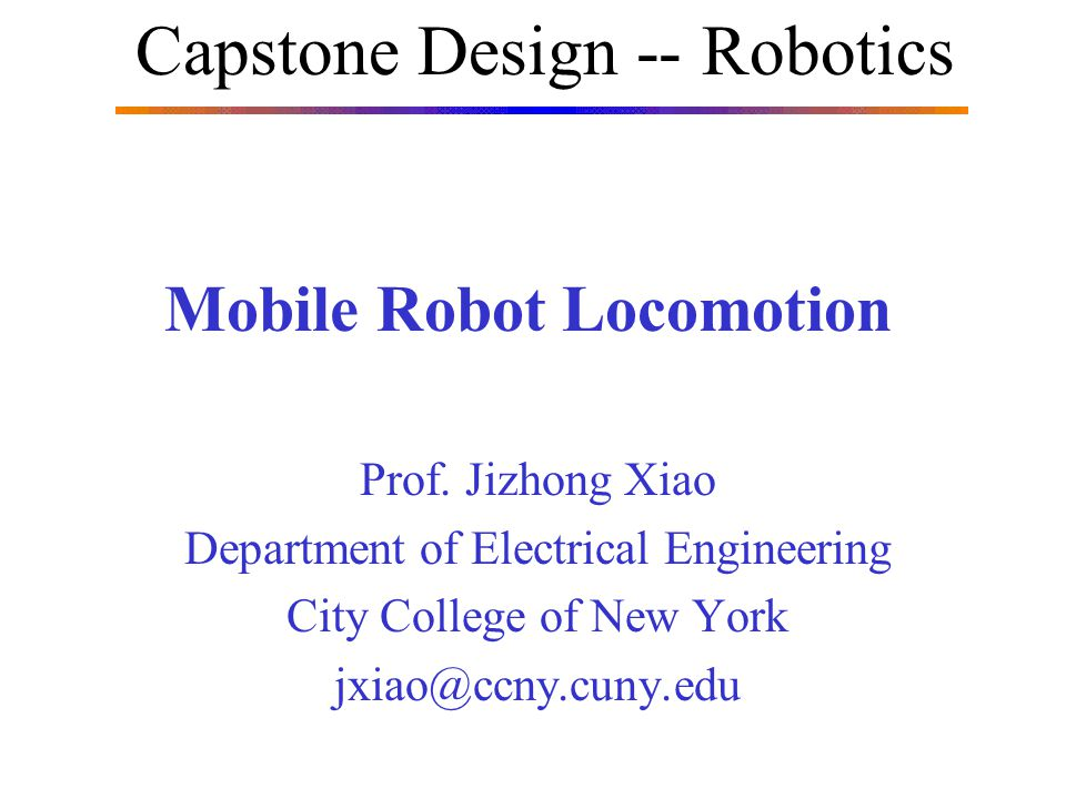 Mobile Robot Locomotion Prof. Jizhong Xiao Department of Electrical Engineering City College of New York jxiao@ccny.cuny.edu Capstone Design -- Roboti