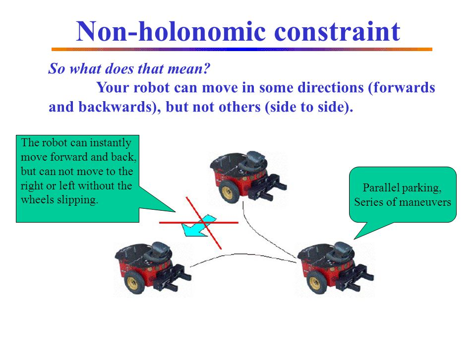 Non-holonomic constraint So what does that mean? Your robot can move in some directions (forwards and backwards), but not others (side to side). The r