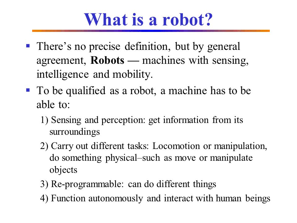What is a robot? Theres no precise definition, but by general agreement, Robots machines with sensing, intelligence and mobility. To be qualified as a