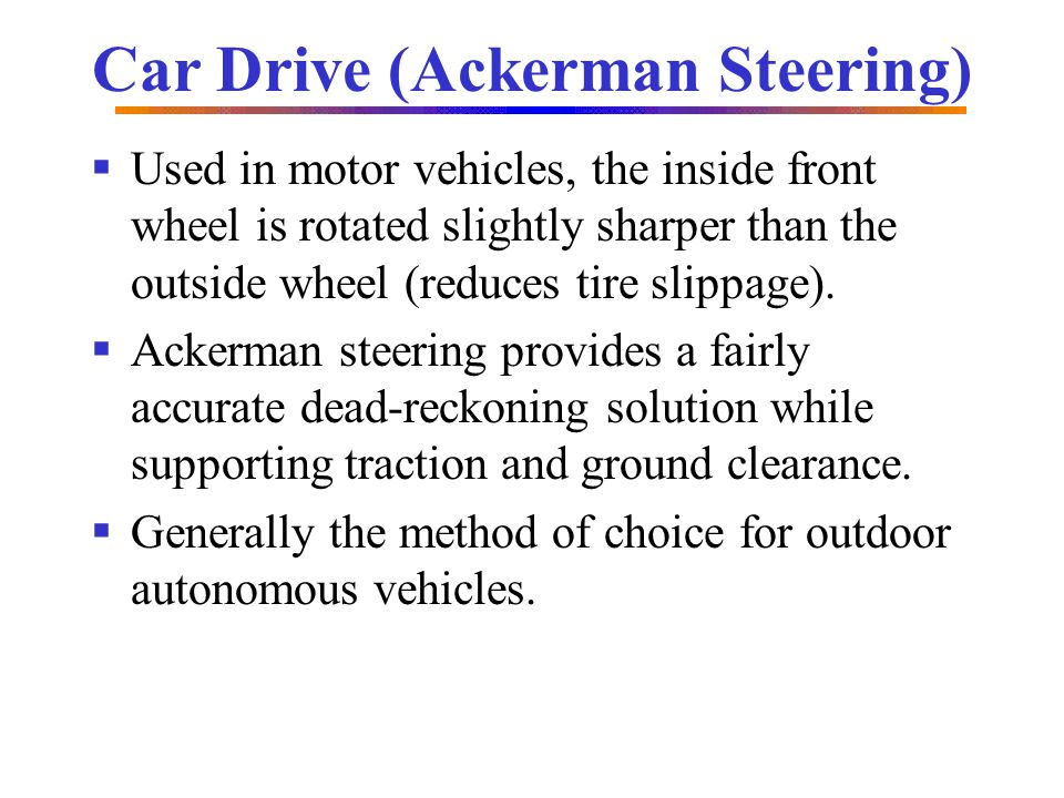 Car Drive (Ackerman Steering) Used in motor vehicles, the inside front wheel is rotated slightly sharper than the outside wheel (reduces tire slippage