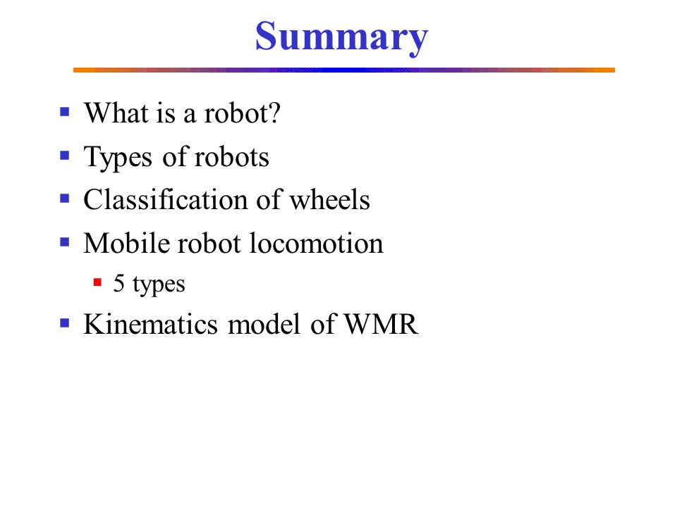 Summary What is a robot? Types of robots Classification of wheels Mobile robot locomotion 5 types Kinematics model of WMR