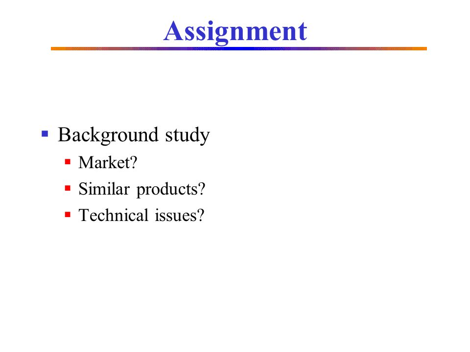 Assignment Background study Market? Similar products? Technical issues?