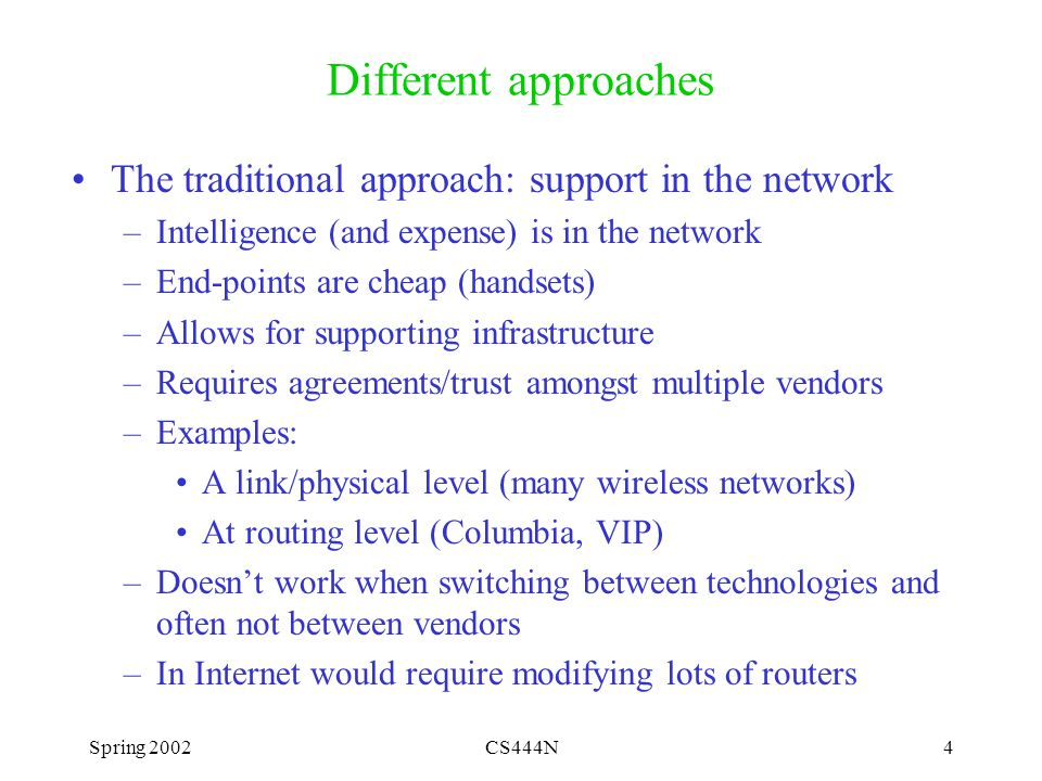 Spring 2002CS444N15 Problems with Foreign Agents Assumption of support from foreign networks –A foreign agent exists in all networks you visit.