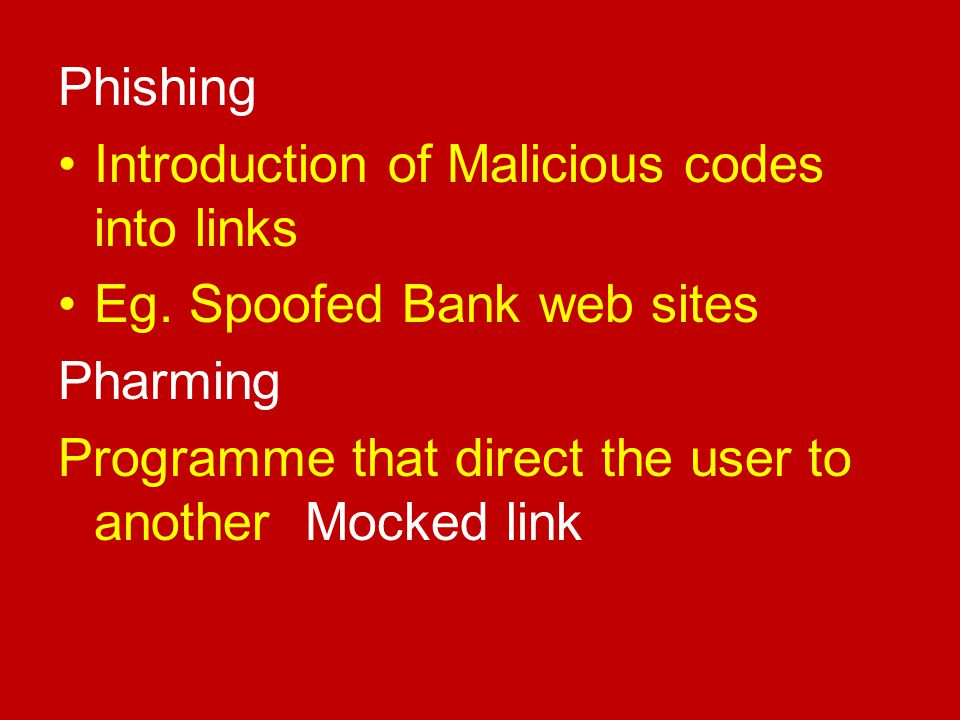 Phishing Introduction of Malicious codes into links Eg. Spoofed Bank web sites Pharming Programme that direct the user to another Mocked link