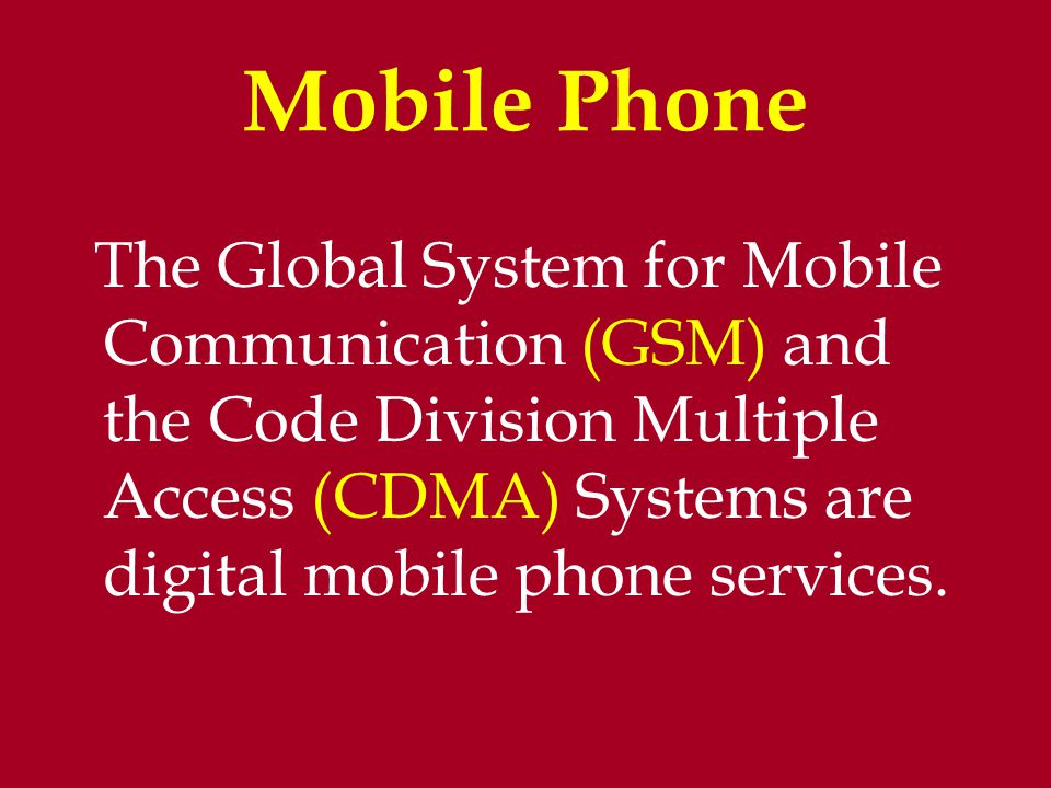 Mobile Phone The Global System for Mobile Communication (GSM) and the Code Division Multiple Access (CDMA) Systems are digital mobile phone services.