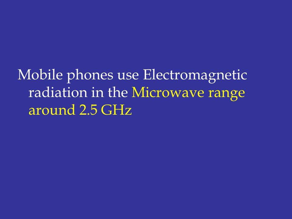 Mobile phones use Electromagnetic radiation in the Microwave range around 2.5 GHz