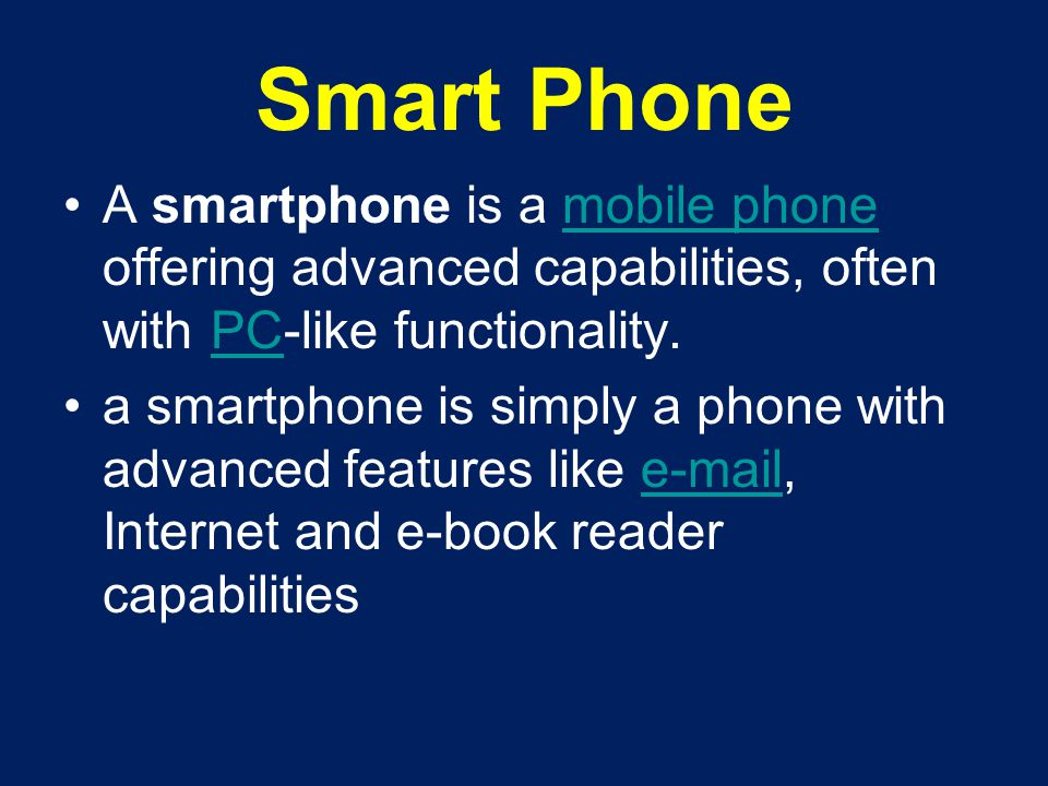 Smart Phone A smartphone is a mobile phone offering advanced capabilities, often with PC-like functionality.mobile phonePC a smartphone is simply a ph