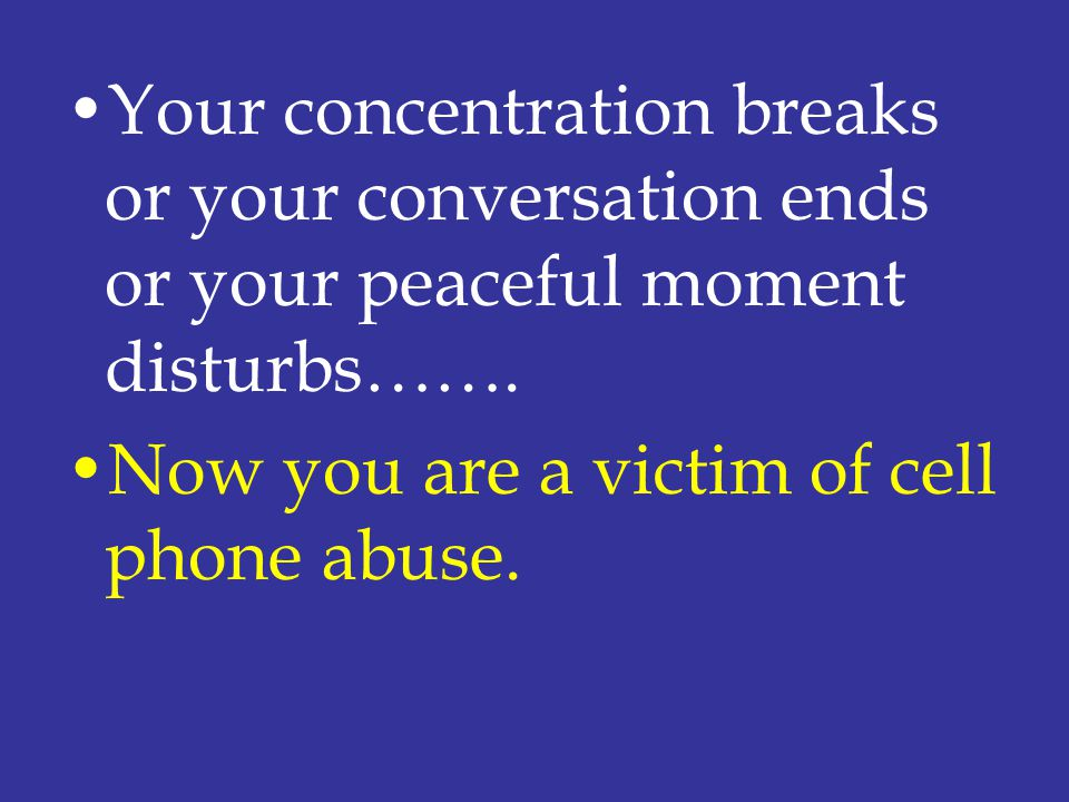 Your concentration breaks or your conversation ends or your peaceful moment disturbs……. Now you are a victim of cell phone abuse.