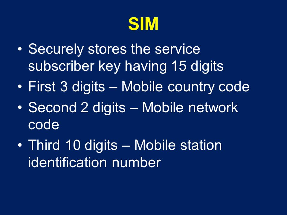 SIM Securely stores the service subscriber key having 15 digits First 3 digits – Mobile country code Second 2 digits – Mobile network code Third 10 di