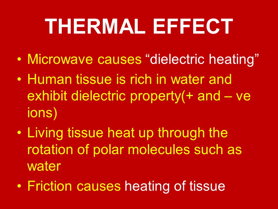 THERMAL EFFECT Microwave causes dielectric heating Human tissue is rich in water and exhibit dielectric property(+ and – ve ions) Living tissue heat u