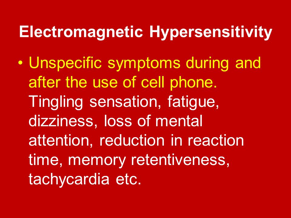 Electromagnetic Hypersensitivity Unspecific symptoms during and after the use of cell phone. Tingling sensation, fatigue, dizziness, loss of mental at