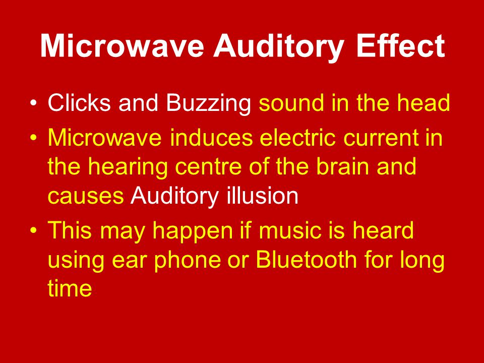 Microwave Auditory Effect Clicks and Buzzing sound in the head Microwave induces electric current in the hearing centre of the brain and causes Audito