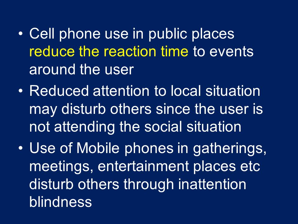 Cell phone use in public places reduce the reaction time to events around the user Reduced attention to local situation may disturb others since the u