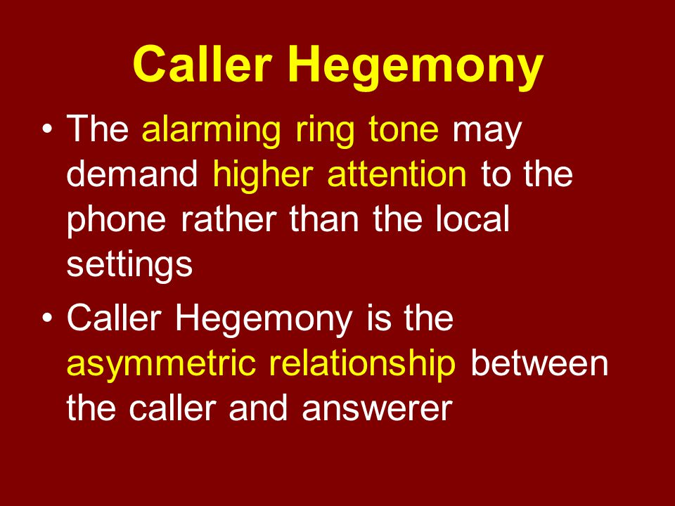 Caller Hegemony The alarming ring tone may demand higher attention to the phone rather than the local settings Caller Hegemony is the asymmetric relat