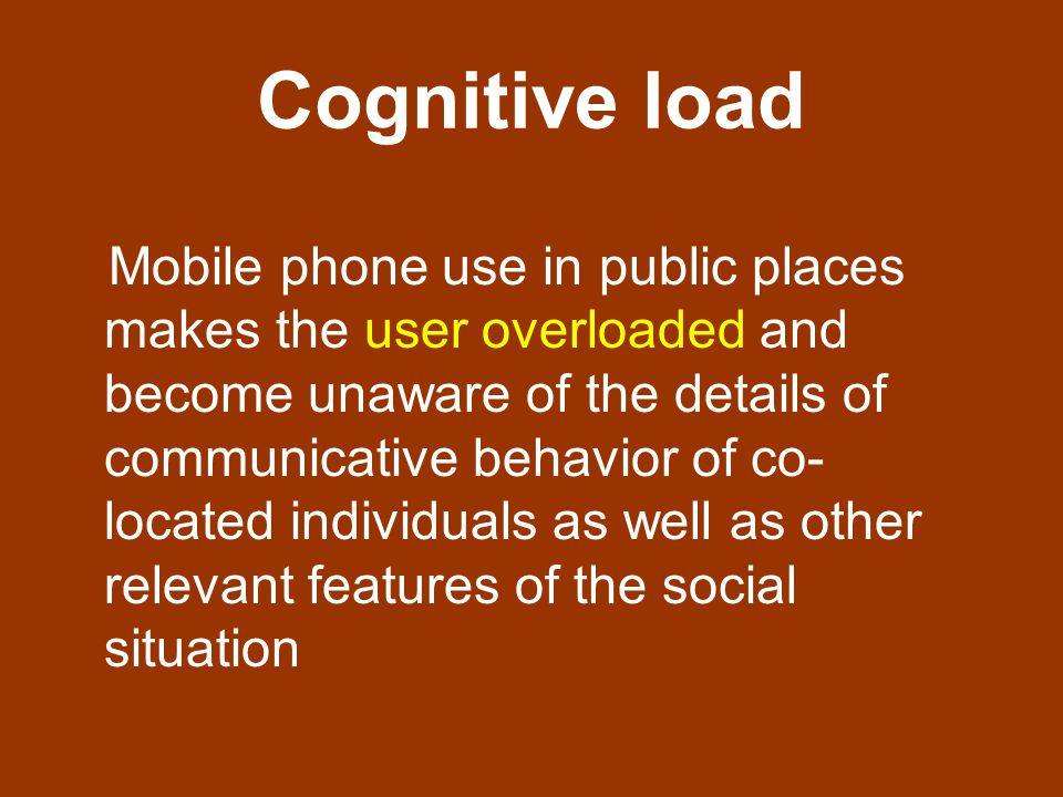 Cognitive load Mobile phone use in public places makes the user overloaded and become unaware of the details of communicative behavior of co- located