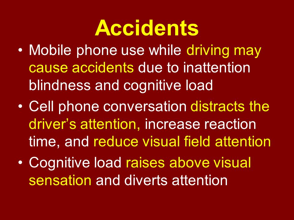 Accidents Mobile phone use while driving may cause accidents due to inattention blindness and cognitive load Cell phone conversation distracts the dri