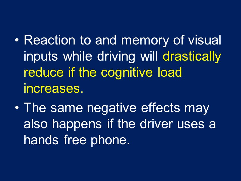 Reaction to and memory of visual inputs while driving will drastically reduce if the cognitive load increases.