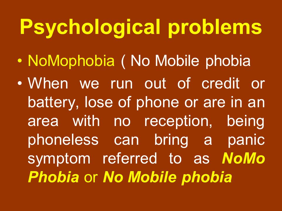 Psychological problems NoMophobia ( No Mobile phobia When we run out of credit or battery, lose of phone or are in an area with no reception, being ph