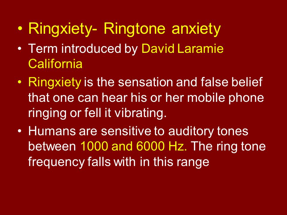 Ringxiety- Ringtone anxiety Term introduced by David Laramie California Ringxiety is the sensation and false belief that one can hear his or her mobil