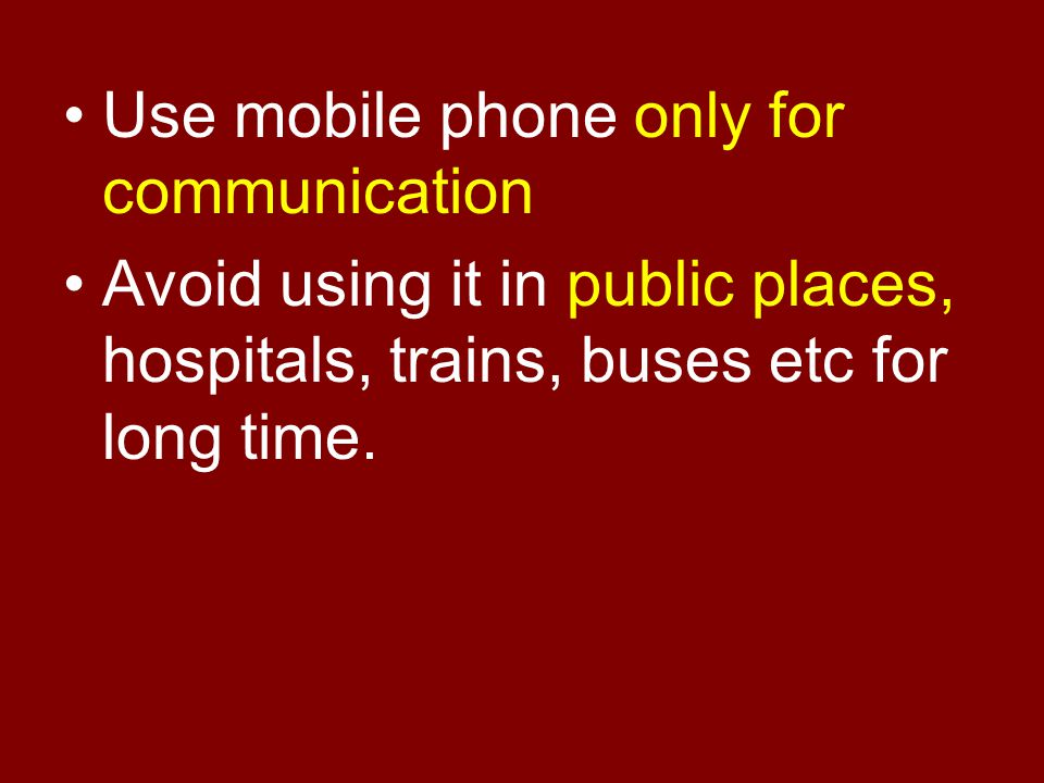 Use mobile phone only for communication Avoid using it in public places, hospitals, trains, buses etc for long time.