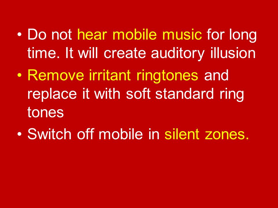 Do not hear mobile music for long time. It will create auditory illusion Remove irritant ringtones and replace it with soft standard ring tones Switch