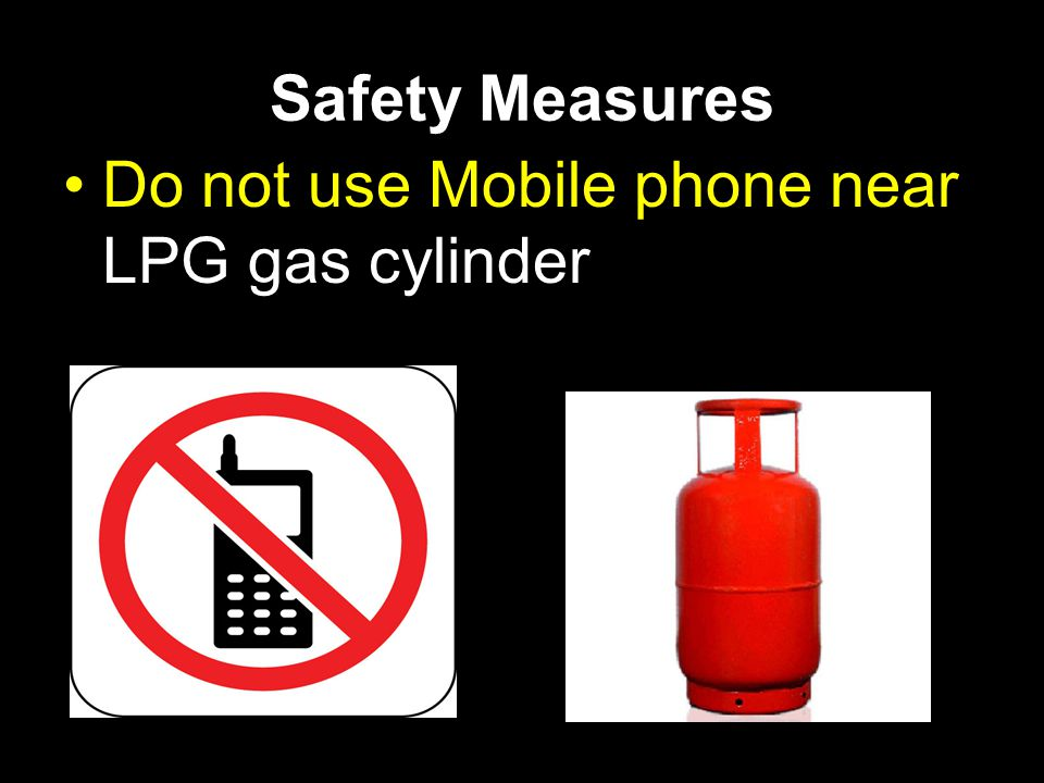 Safety Measures Do not use Mobile phone near LPG gas cylinder