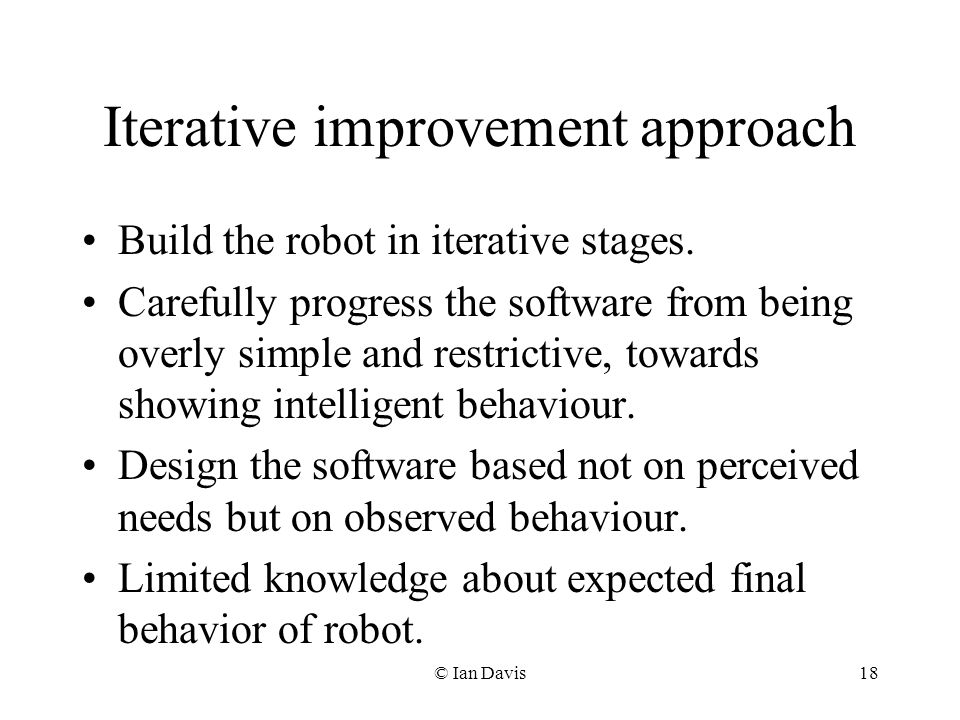 © Ian Davis18 Iterative improvement approach Build the robot in iterative stages.