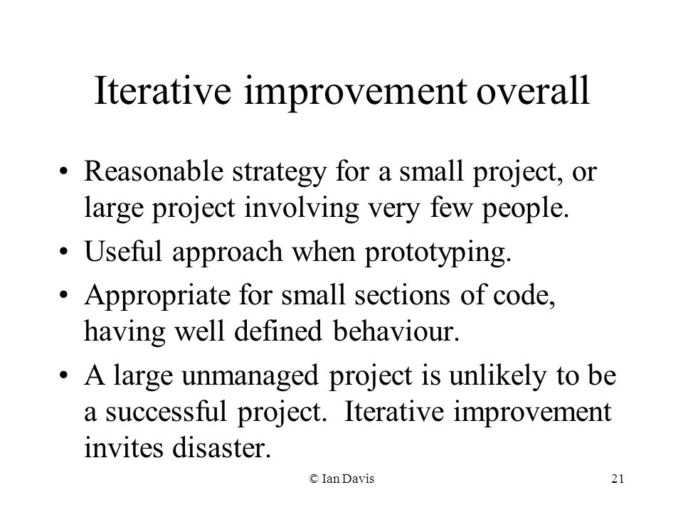© Ian Davis21 Iterative improvement overall Reasonable strategy for a small project, or large project involving very few people.