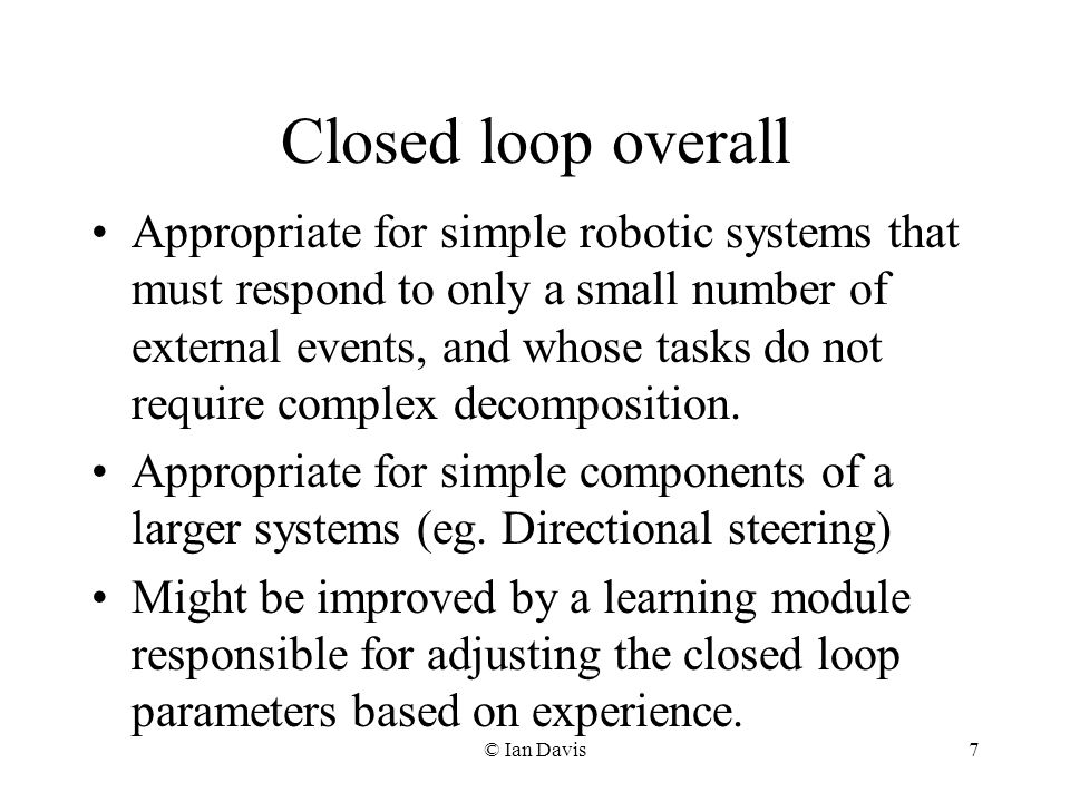 © Ian Davis7 Closed loop overall Appropriate for simple robotic systems that must respond to only a small number of external events, and whose tasks do not require complex decomposition.