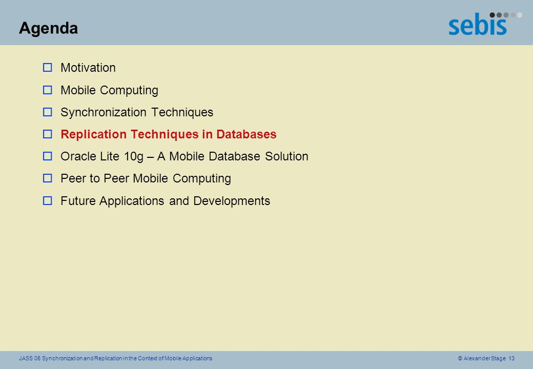 © Alexander Stage 13JASS 05 Synchronization and Replication in the Context of Mobile Applications Agenda oMotivation oMobile Computing oSynchronization Techniques oReplication Techniques in Databases oOracle Lite 10g – A Mobile Database Solution oPeer to Peer Mobile Computing oFuture Applications and Developments