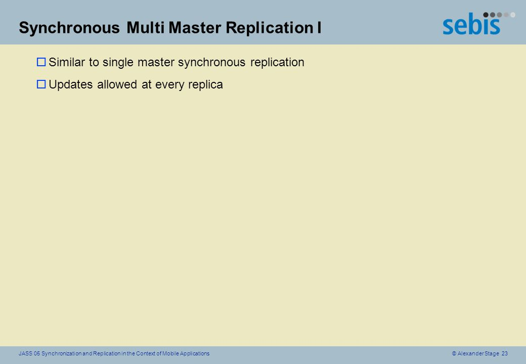 © Alexander Stage 23JASS 05 Synchronization and Replication in the Context of Mobile Applications Synchronous Multi Master Replication I oSimilar to single master synchronous replication oUpdates allowed at every replica