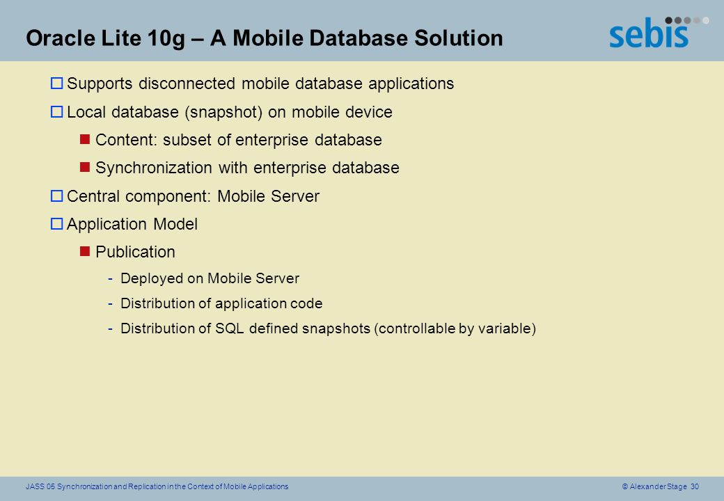 © Alexander Stage 30JASS 05 Synchronization and Replication in the Context of Mobile Applications Oracle Lite 10g – A Mobile Database Solution oSupports disconnected mobile database applications oLocal database (snapshot) on mobile device nContent: subset of enterprise database nSynchronization with enterprise database oCentral component: Mobile Server oApplication Model nPublication -Deployed on Mobile Server -Distribution of application code -Distribution of SQL defined snapshots (controllable by variable)