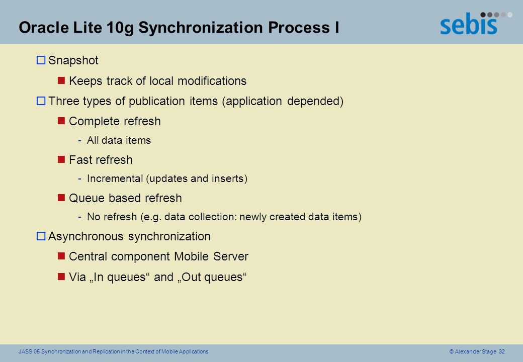 © Alexander Stage 32JASS 05 Synchronization and Replication in the Context of Mobile Applications Oracle Lite 10g Synchronization Process I oSnapshot nKeeps track of local modifications oThree types of publication items (application depended) nComplete refresh -All data items nFast refresh -Incremental (updates and inserts) nQueue based refresh -No refresh (e.g.