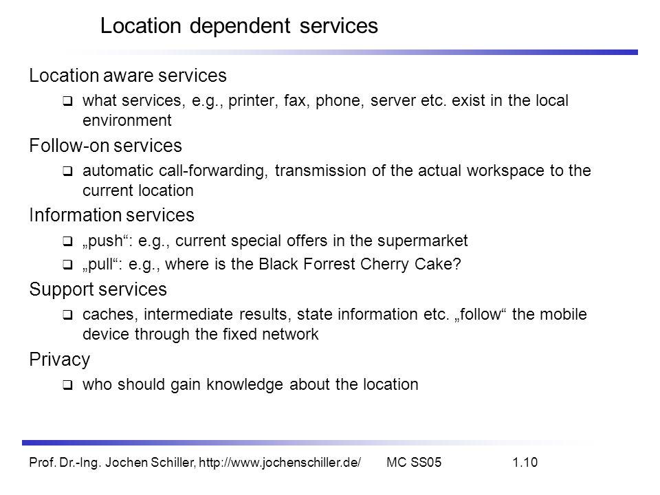 Prof. Dr.-Ing. Jochen Schiller, http://www.jochenschiller.de/MC SS051.10 Location dependent services Location aware services what services, e.g., prin