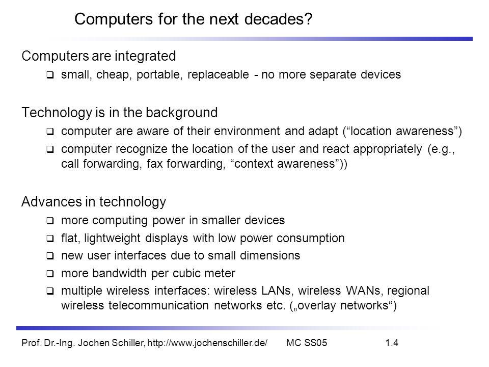 Prof. Dr.-Ing. Jochen Schiller, http://www.jochenschiller.de/MC SS051.4 Computers for the next decades? Computers are integrated small, cheap, portabl