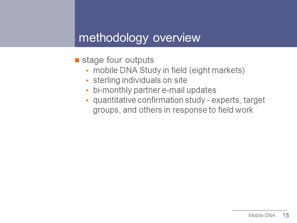 15 Mobile DNA methodology overview stage four outputs mobile DNA Study in field (eight markets) sterling individuals on site bi-monthly partner  updates quantitative confirmation study - experts, target groups, and others in response to field work