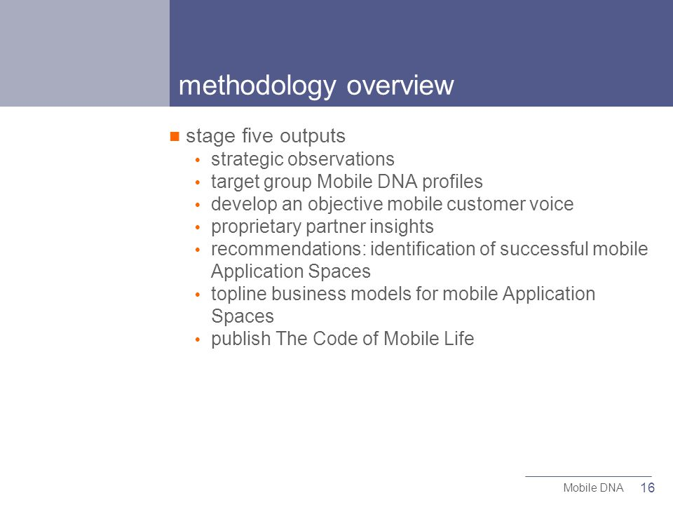 16 Mobile DNA methodology overview stage five outputs strategic observations target group Mobile DNA profiles develop an objective mobile customer voice proprietary partner insights recommendations: identification of successful mobile Application Spaces topline business models for mobile Application Spaces publish The Code of Mobile Life