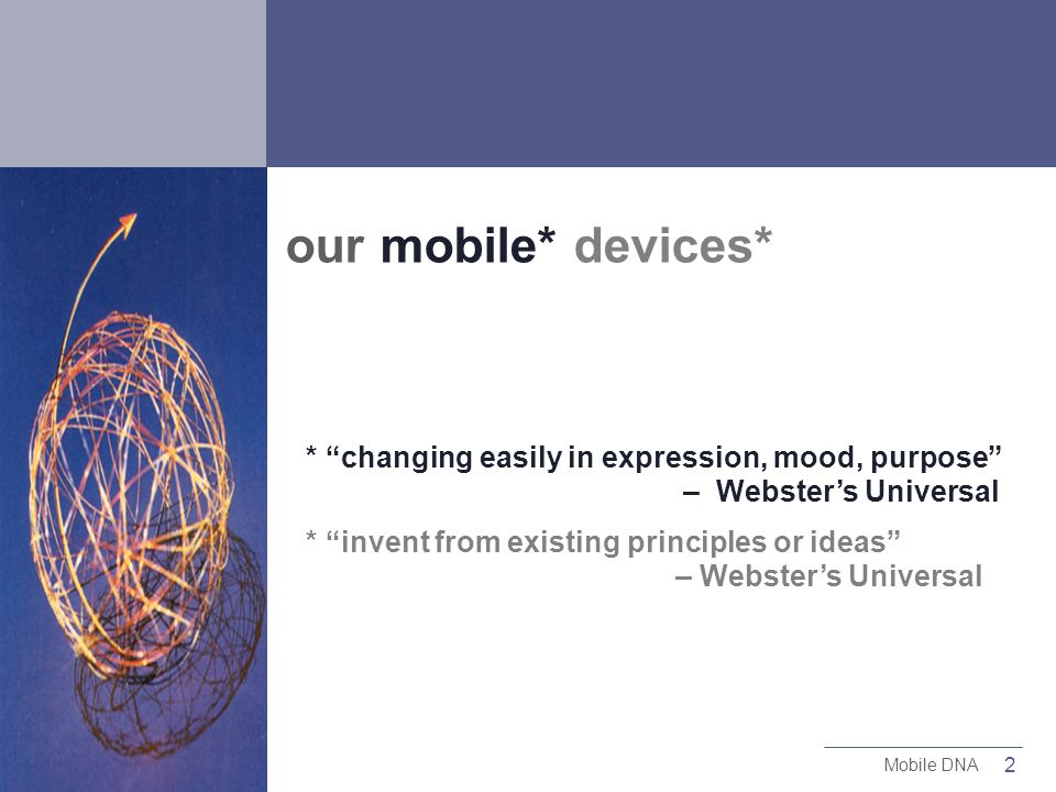 2 Mobile DNA our mobile* devices* * changing easily in expression, mood, purpose – Websters Universal * invent from existing principles or ideas – Websters Universal
