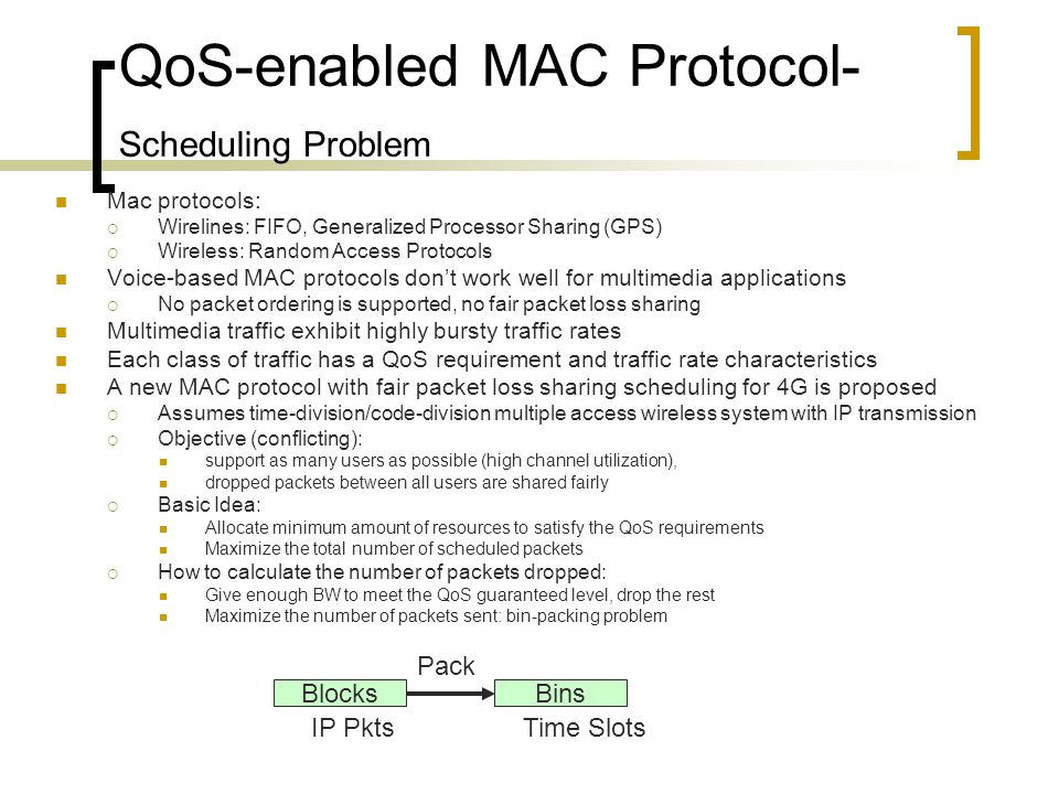 QoS-enabled MAC Protocol- Scheduling Problem Mac protocols: Wirelines: FIFO, Generalized Processor Sharing (GPS) Wireless: Random Access Protocols Voice-based MAC protocols dont work well for multimedia applications No packet ordering is supported, no fair packet loss sharing Multimedia traffic exhibit highly bursty traffic rates Each class of traffic has a QoS requirement and traffic rate characteristics A new MAC protocol with fair packet loss sharing scheduling for 4G is proposed Assumes time-division/code-division multiple access wireless system with IP transmission Objective (conflicting): support as many users as possible (high channel utilization), dropped packets between all users are shared fairly Basic Idea: Allocate minimum amount of resources to satisfy the QoS requirements Maximize the total number of scheduled packets How to calculate the number of packets dropped: Give enough BW to meet the QoS guaranteed level, drop the rest Maximize the number of packets sent: bin-packing problem BlocksBins Pack IP PktsTime Slots