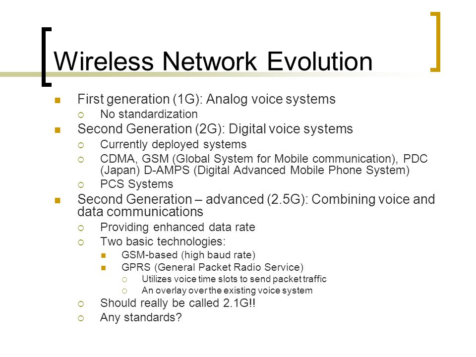 Wireless Network Evolution First generation (1G): Analog voice systems No standardization Second Generation (2G): Digital voice systems Currently deployed systems CDMA, GSM (Global System for Mobile communication), PDC (Japan) D-AMPS (Digital Advanced Mobile Phone System) PCS Systems Second Generation – advanced (2.5G): Combining voice and data communications Providing enhanced data rate Two basic technologies: GSM-based (high baud rate) GPRS (General Packet Radio Service) Utilizes voice time slots to send packet traffic An overlay over the existing voice system Should really be called 2.1G!.