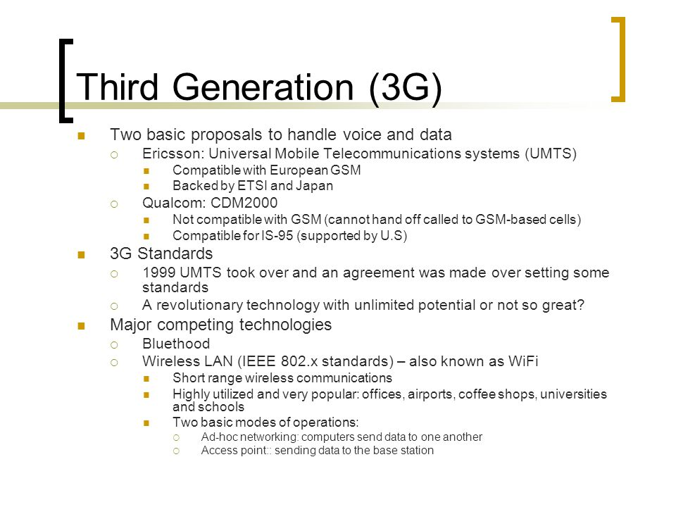 Third Generation (3G) Two basic proposals to handle voice and data Ericsson: Universal Mobile Telecommunications systems (UMTS) Compatible with European GSM Backed by ETSI and Japan Qualcom: CDM2000 Not compatible with GSM (cannot hand off called to GSM-based cells) Compatible for IS-95 (supported by U.S) 3G Standards 1999 UMTS took over and an agreement was made over setting some standards A revolutionary technology with unlimited potential or not so great.