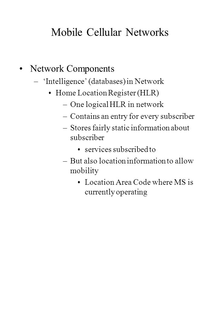 Mobile Cellular Networks Network Components –Intelligence (databases) in Network Home Location Register (HLR) –One logical HLR in network –Contains an entry for every subscriber –Stores fairly static information about subscriber services subscribed to –But also location information to allow mobility Location Area Code where MS is currently operating