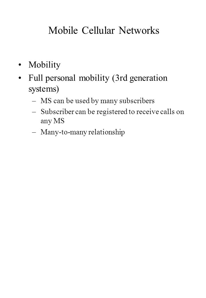 Mobile Cellular Networks Mobility Full personal mobility (3rd generation systems) –MS can be used by many subscribers –Subscriber can be registered to receive calls on any MS –Many-to-many relationship