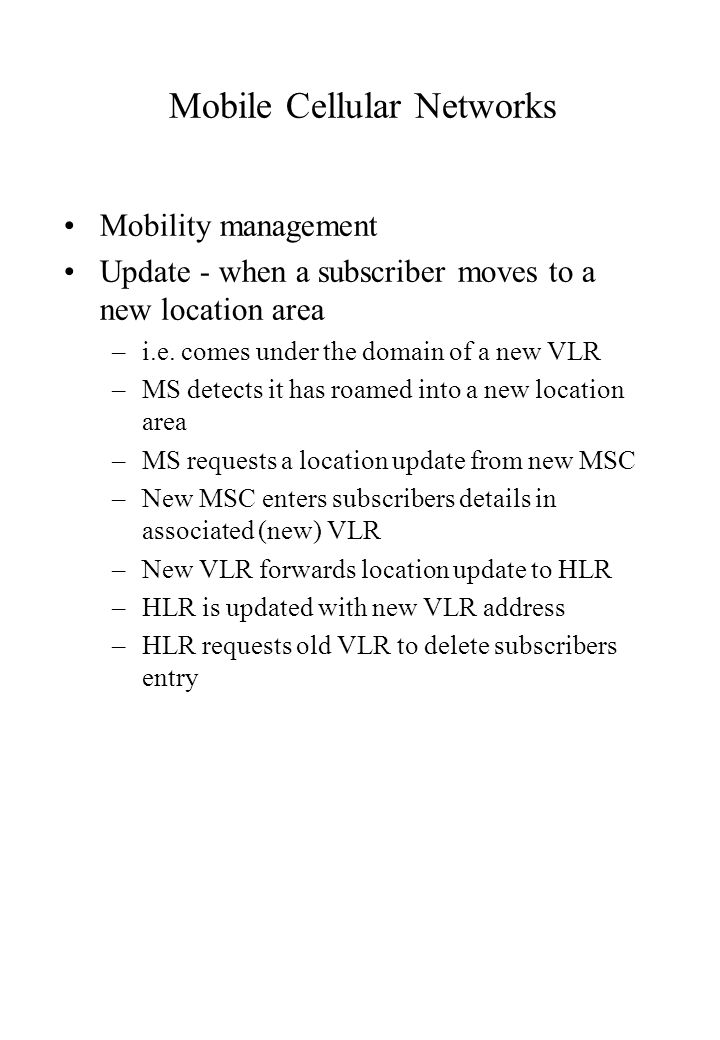 Mobile Cellular Networks Mobility management Update - when a subscriber moves to a new location area –i.e.
