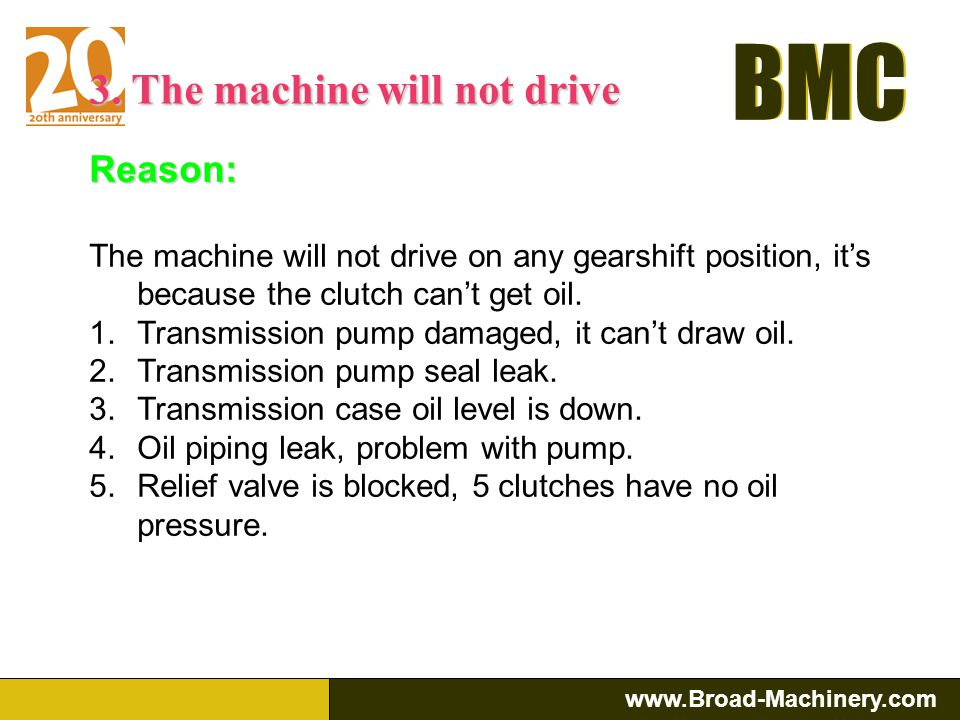 BMC www.Broad-Machinery.com BMC Reason: 1.Incorrect adjustment of the direction valve position 2.Forward and reverse clutch disc distorted or broken,