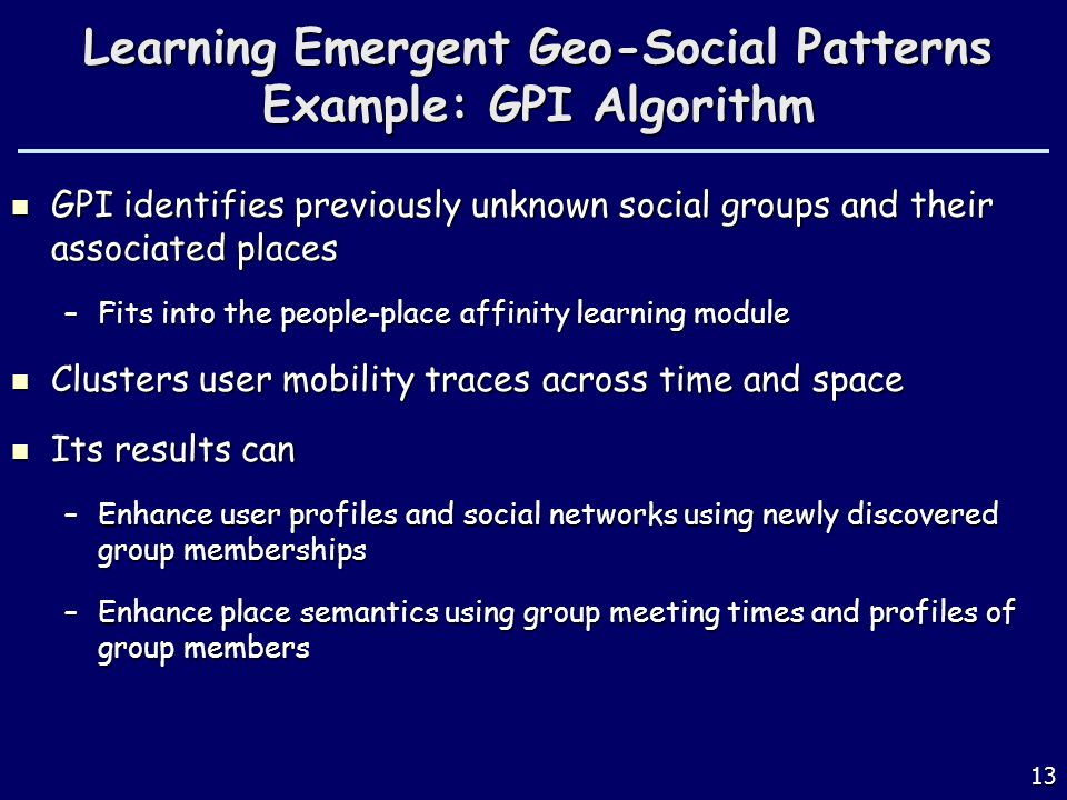 Learning Emergent Geo-Social Patterns Example: GPI Algorithm GPI identifies previously unknown social groups and their associated places GPI identifies previously unknown social groups and their associated places –Fits into the people-place affinity learning module Clusters user mobility traces across time and space Clusters user mobility traces across time and space Its results can Its results can –Enhance user profiles and social networks using newly discovered group memberships –Enhance place semantics using group meeting times and profiles of group members 13