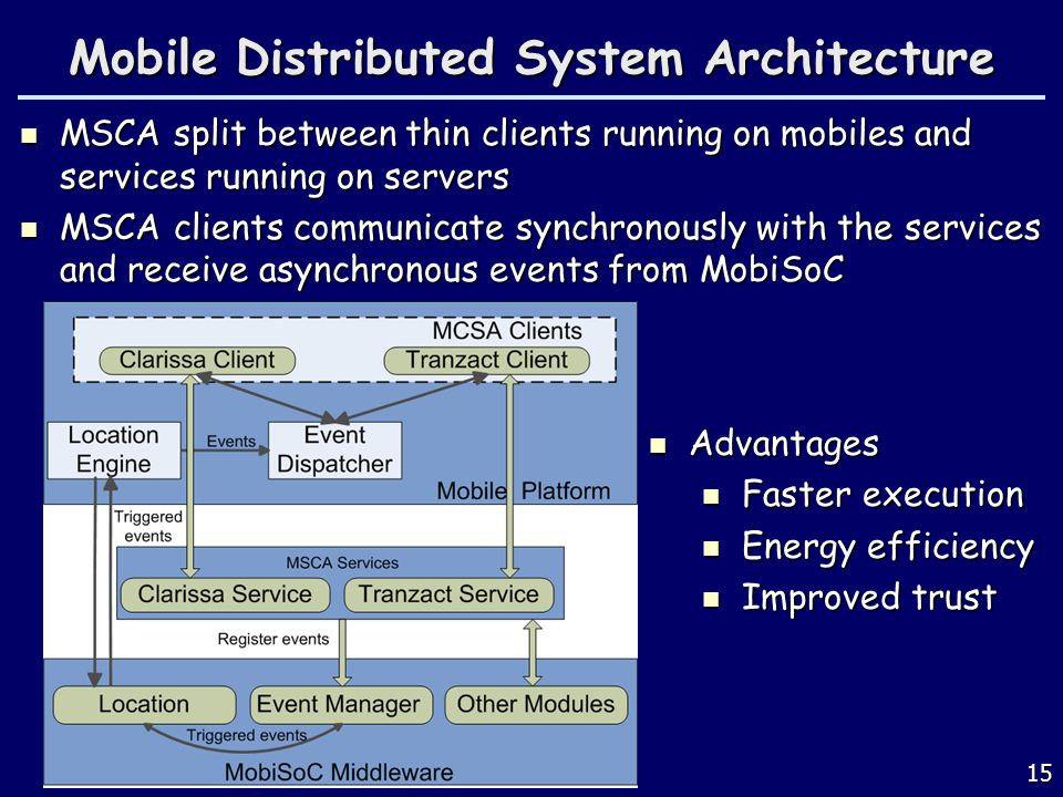 15 Mobile Distributed System Architecture MSCA split between thin clients running on mobiles and services running on servers MSCA split between thin clients running on mobiles and services running on servers MSCA clients communicate synchronously with the services and receive asynchronous events from MobiSoC MSCA clients communicate synchronously with the services and receive asynchronous events from MobiSoC Advantages Advantages Faster execution Faster execution Energy efficiency Energy efficiency Improved trust Improved trust